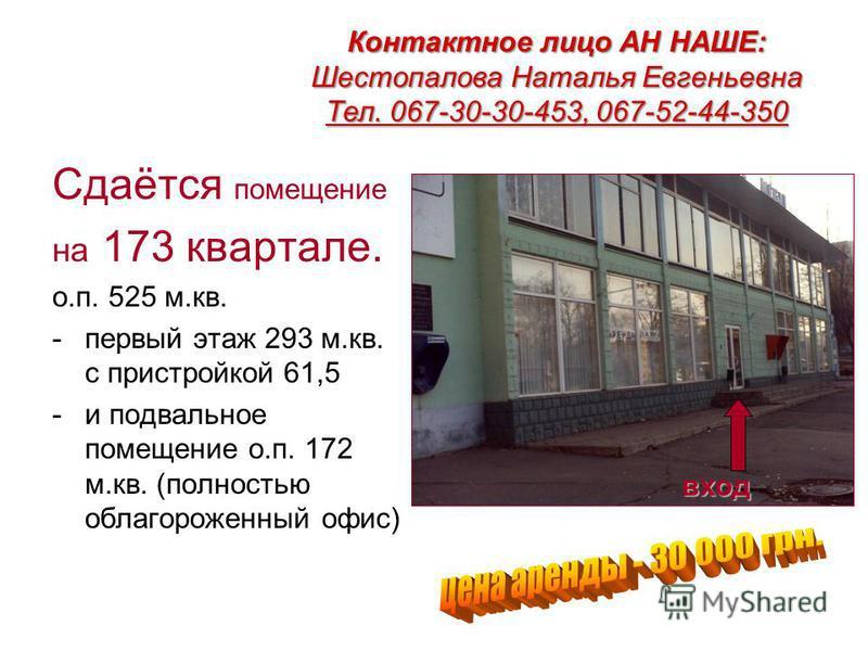 Сдаётся помещение на 173 квартале. о.п. 525 м.кв. -первый этаж 293 м.кв. с пристройкой 61,5 -и подвальное помещение о.п. 172 м.кв. (полностью облагороженный офис) вход Контактное лицо АН НАШЕ: Шестопалова Наталья Евгеньевна Тел. 067-30-30-453, 067-52