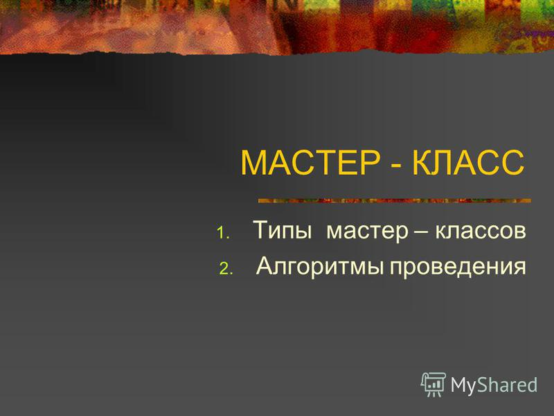 МАСТЕР - КЛАСС 1. Типы мастер – классов 2. Алгоритмы проведения