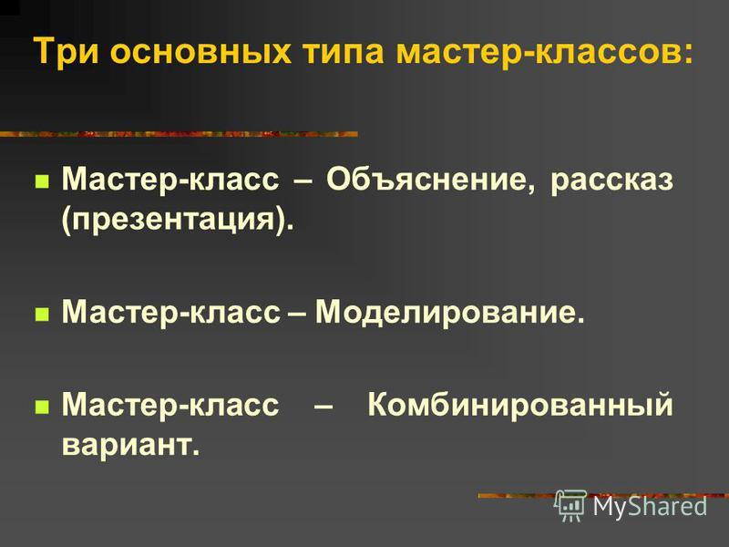 Три основных типа мастер-классов: Мастер-класс – Объяснение, рассказ (презентация). Мастер-класс – Моделирование. Мастер-класс – Комбинированный вариант.