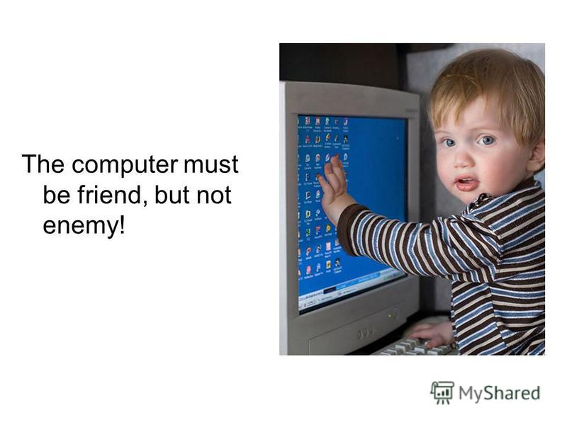 The computer must be friend, but not enemy!