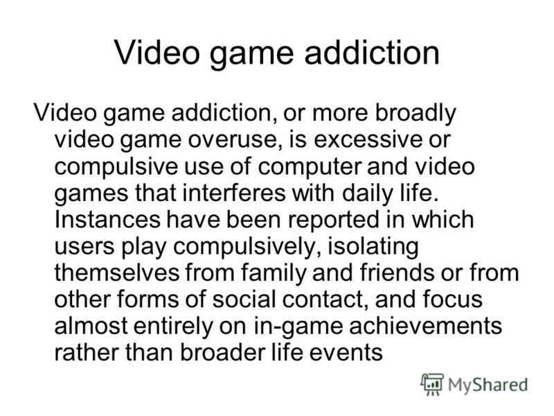 Video game addiction Video game addiction, or more broadly video game overuse, is excessive or compulsive use of computer and video games that interferes with daily life. Instances have been reported in which users play compulsively, isolating themse