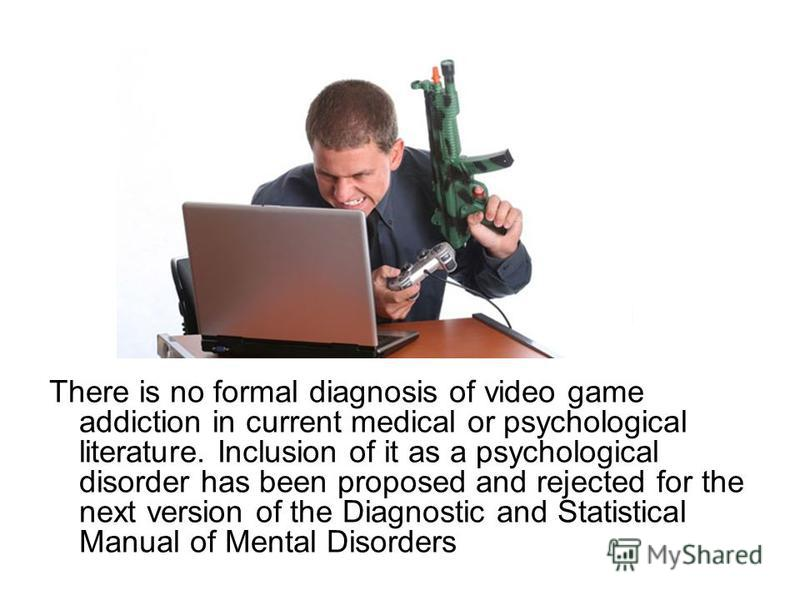 There is no formal diagnosis of video game addiction in current medical or psychological literature. Inclusion of it as a psychological disorder has been proposed and rejected for the next version of the Diagnostic and Statistical Manual of Mental Di