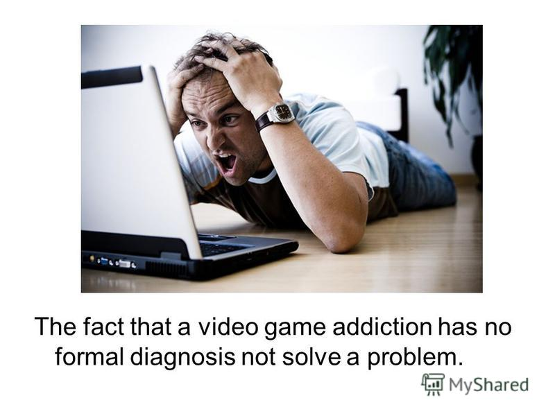 The fact that a video game addiction has no formal diagnosis not solve a problem.