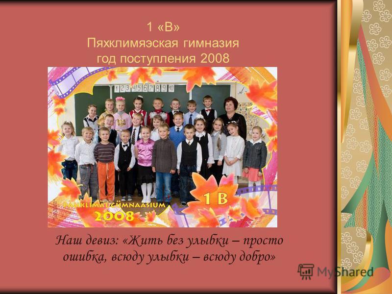 1 «B» Пяхклимяэская гимназия год поступления 2008 Наш девиз: «Жить без улыбки – просто ошибка, всюду улыбки – всюду добро»