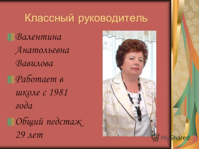 Классный руководитель Валентина Анатольевна Вавилова Работает в школе с 1981 года Общий педстаж 29 лет