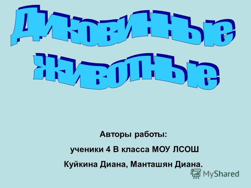 Авторы работы: ученики 4 В класса МОУ ЛСОШ Куйкина Диана, Манташян Диана.