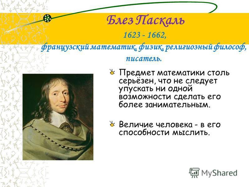 Блез Паскаль 1623 - 1662, французский математик, физик, религиозный философ, писатель. Предмет математики столь серьёзен, что не следует упускать ни одной возможности сделать его более занимательным. Величие человека - в его способности мыслить.