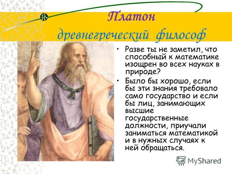 Платон древнегреческий философ Разве ты не заметил, что способный к математике изощрен во всех науках в природе? Было бы хорошо, если бы эти знания требовало само государство и если бы лиц, занимающих высшие государственные должности, приучали заним