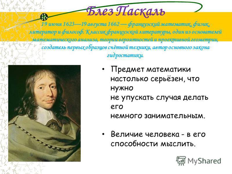 Блез Паскаль 19 июня 162319 августа 1662 французский математик, физик, литератор и философ. Классик французской литературы, один из основателей математического анализа, теории вероятностей и проективной геометрии, создатель первых образцов счётной те
