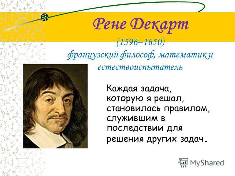 Рене Декарт (1596–1650) французский философ, математик и естествоиспытатель Каждая задача, которую я решал, становилась правилом, служившим в последствии для решения других задач.