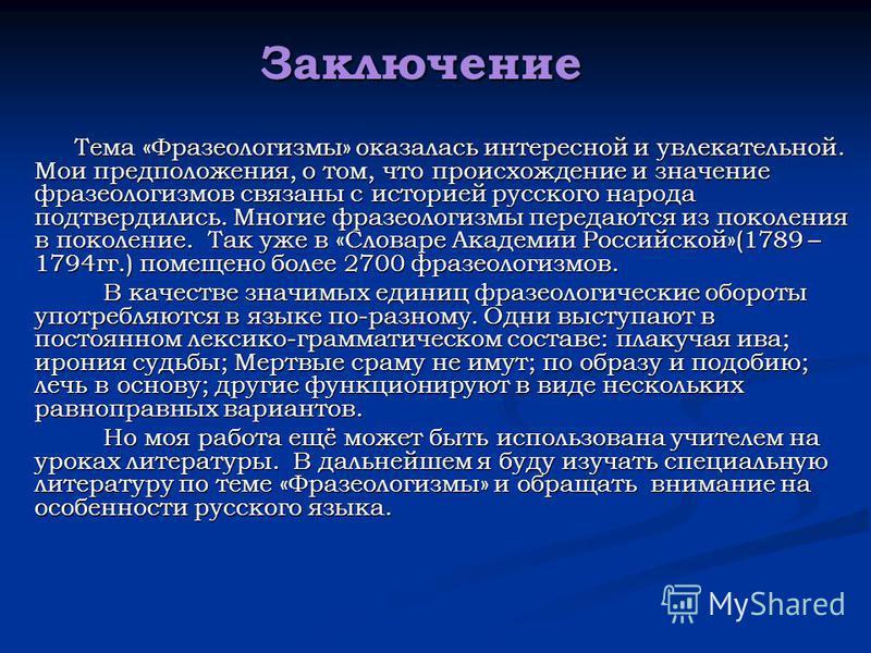 Заключение Тема «Фразеологизмы» оказалась интересной и увлекательной. Мои предположения, о том, что происхождение и значение фразеологизмов связаны с историей русского народа подтвердились. Многие фразеологизмы передаются из поколения в поколение. Та