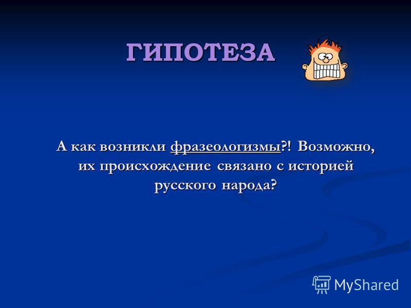 А как возникли фразеологизмы?! Возможно, их происхождение связано с историей русского народа? А как возникли фразеологизмы?! Возможно, их происхождение связано с историей русского народа? ГИПОТЕЗА