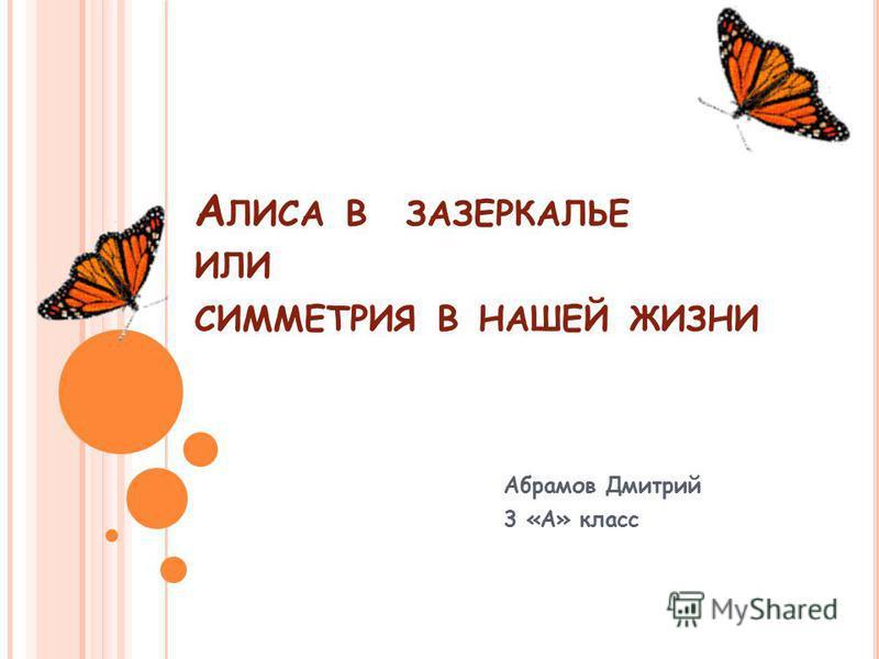 А ЛИСА В ЗАЗЕРКАЛЬЕ ИЛИ СИММЕТРИЯ В НАШЕЙ ЖИЗНИ Абрамов Дмитрий 3 «А» класс