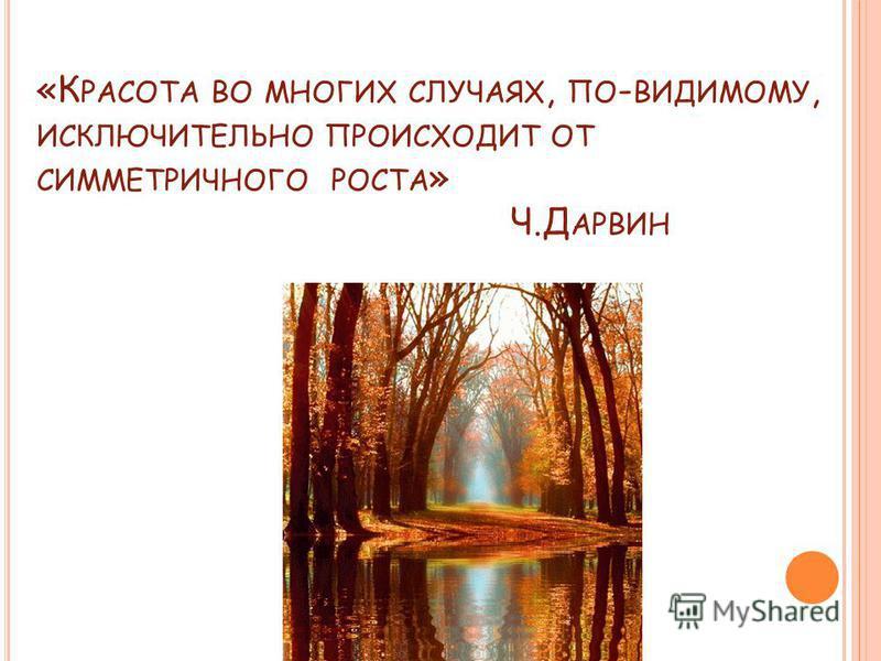 «К РАСОТА ВО МНОГИХ СЛУЧАЯХ, ПО - ВИДИМОМУ, ИСКЛЮЧИТЕЛЬНО ПРОИСХОДИТ ОТ СИММЕТРИЧНОГО РОСТА » Ч.Д АРВИН