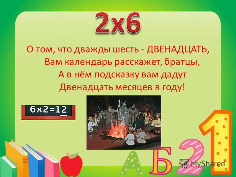 О том, что дважды шесть - ДВЕНАДЦАТЬ, Вам календарь расскажет, братцы, А в нём подсказку вам дадут Двенадцать месяцев в году!