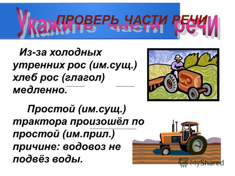 Из-за холодных утренних рос (им.сущ.) хлеб рос (глагол) медленно. Простой (им.сущ.) трактора произошёл по простой (им.прил.) причине: водовоз не подвёз воды. ПРОВЕРЬ ЧАСТИ РЕЧИ