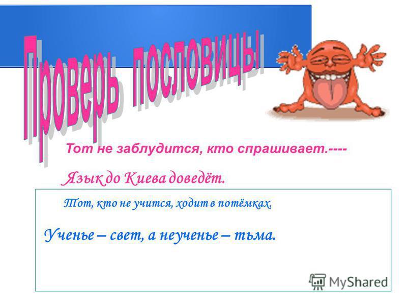 Тот не заблудится, кто спрашивает.---- Язык до Киева доведёт. Тот, кто не учится, ходит в потёмках. Ученье – свет, а неученье – тьма.