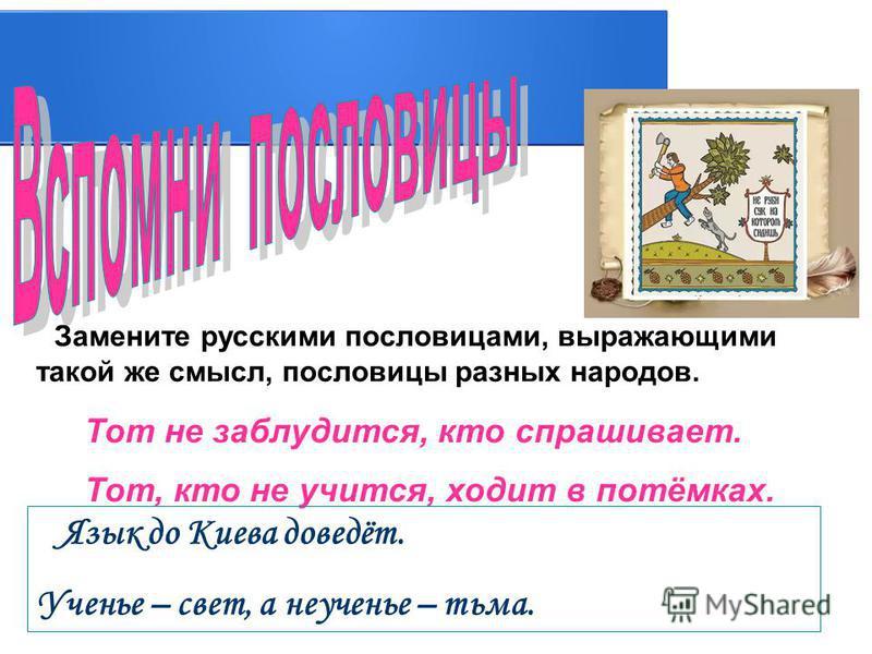 Замените русскими пословицами, выражающими такой же смысл, пословицы разных народов. Тот не заблудится, кто спрашивает. Тот, кто не учится, ходит в потёмках. Язык до Киева доведёт. Ученье – свет, а неученье – тьма.
