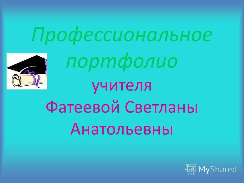 Профессиональное портфолио учителя Фатеевой Светланы Анатольевны