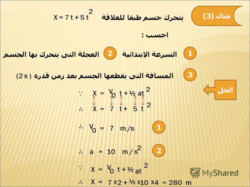 مثال (3) يتحرك جسم طبقا للعلاقة X = 7 t + 5 t 2 احسب : 12 السرعة الإبتدائيةالعجلة التى يتحرك بها الجسم 3 المسافة التى يقطعها الجسم بعد زمن قدره (2 s ) الحل X =at+ V 2 ½ 0 t 2 t5+t7X = 1 V 0 =7m /s 2 a = 10m / s 2 X = at V 2 ½ 0 t + X = 7 x 2+ ½xx 104