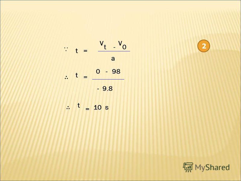 2 V t V 0- t a = t = 0-98 - 9.8 t = 10 s