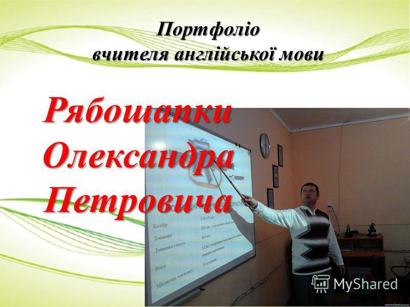 Портфоліо вчителя англійської мови РябошапкиОлександраПетровича