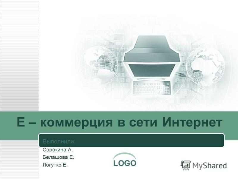 LOGO E – коммерция в сети Интернет Выполнили: Сорокина А. Белашова Е. Логутко Е.