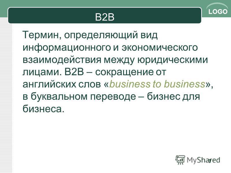 LOGO B2B Термин, определяющий вид информационного и экономического взаимодействия между юридическими лицами. В2В – сокращение от английских слов «business to business», в буквальном переводе – бизнес для бизнеса. 7