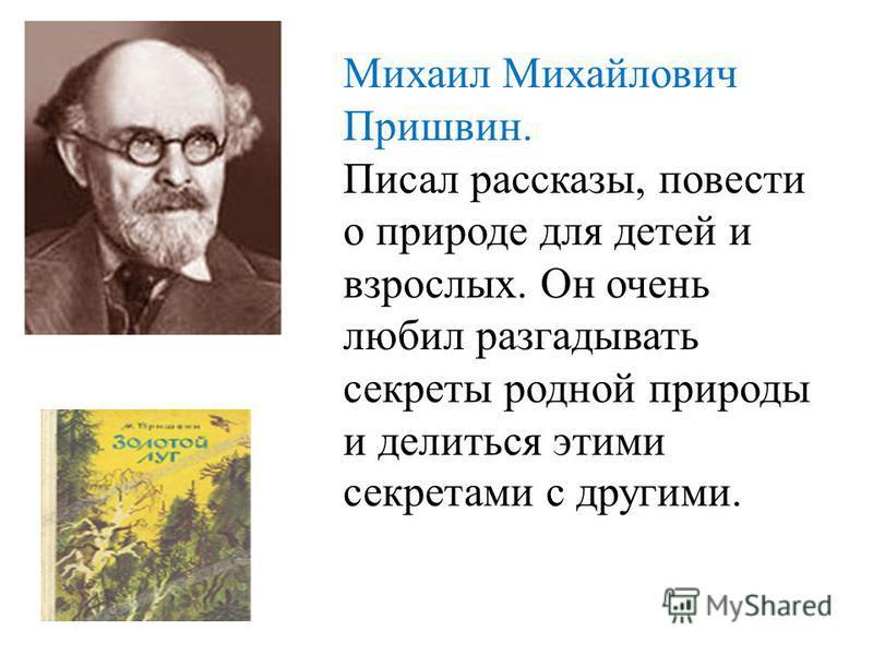 Михаил Михайлович Пришвин. Писал рассказы, повести о природе для детей и взрослых. Он очень любил разгадывать секреты родной природы и делиться этими секретами с другими.