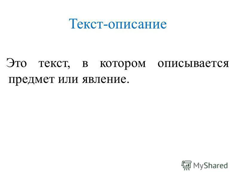 Текст-описание Это текст, в котором описывается предмет или явление.