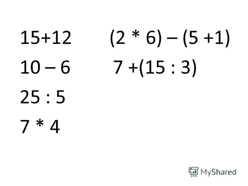 15+12 (2 * 6) – (5 +1) 10 – 6 7 +(15 : 3) 25 : 5 7 * 4