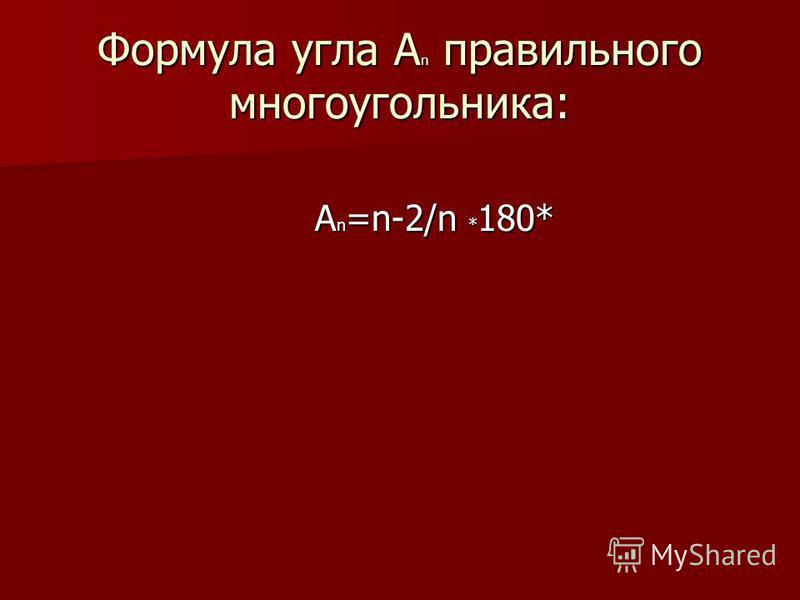 Формула угла A n правильного многоугольника: A n =n-2/n * 180* A n =n-2/n * 180*