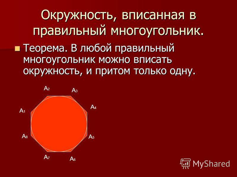 Окружность, вписанная в правильный многоугольник. Теорема. В любой правильный многоугольник можно вписать окружность, и притом только одну. Теорема. В любой правильный многоугольник можно вписать окружность, и притом только одну. A1A1 A2A2 A3A3 A4A4