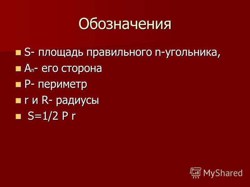 Обозначения S- площадь правильного n-угольника, S- площадь правильного n-угольника, A n - его сторона A n - его сторона P- периметр P- периметр r и R- радиусы r и R- радиусы S=1/2 P r S=1/2 P r