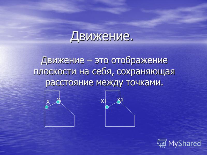 Движение. Движение – это отображение плоскости на себя, сохраняющая расстояние между точками. Х у У у Y1 X1