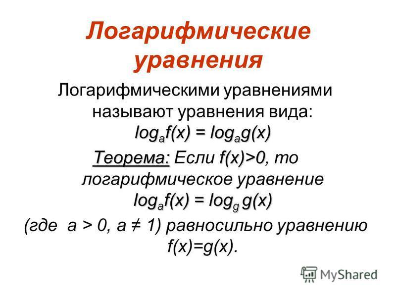 Логарифмические уравнения log a f(x) = log a g(x) Логарифмическими уравнениями называют уравнения вида: log a f(x) = log a g(x) Теорема: f(x)>0 log a f(x) = log g g(x) Теорема: Если f(x)>0, то логарифмическое уравнение log a f(x) = log g g(x) (где a