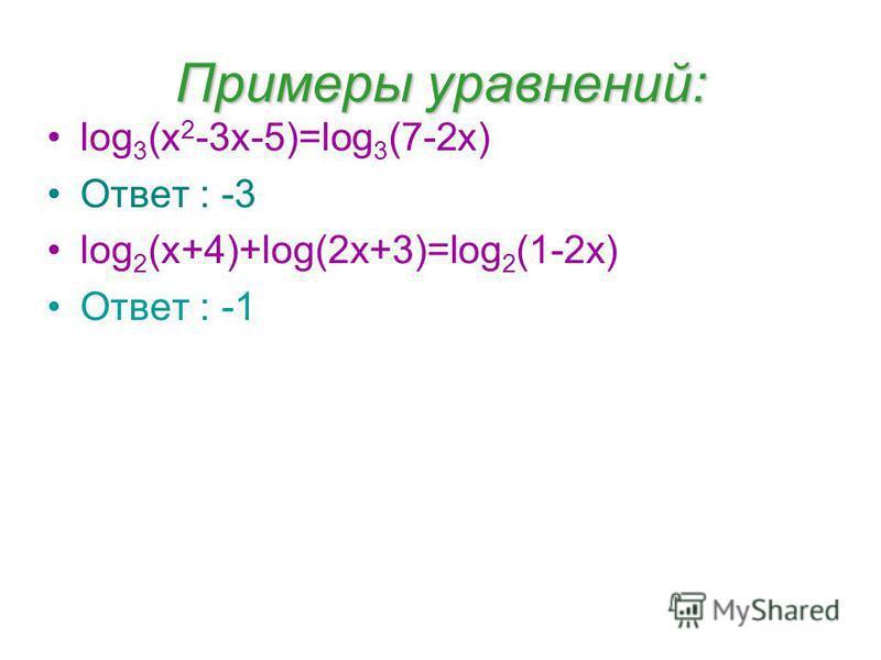 Примеры уравнений: log 3 (x 2 -3x-5)=log 3 (7-2x) Ответ : -3 log 2 (x+4)+log(2x+3)=log 2 (1-2x) Ответ : -1