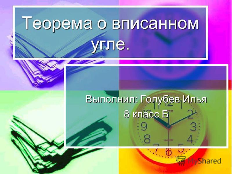 Теорема о вписанном угле. Выполнил: Голубев Илья 8 класс Б