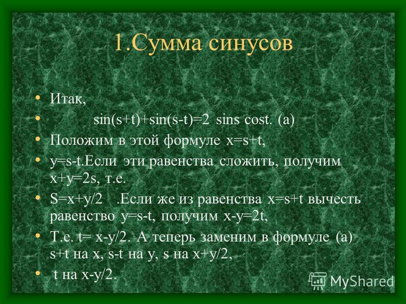 1. Сумма синусов Итак, sin(s+t)+sin(s-t)=2 sins cost. (а) Положим в этой формуле x=s+t, y=s-t.Если эти равенства сложить, получим x+y=2s, т.е. S=x+y/2. Если же из равенства x=s+t вычесть равенство y=s-t, получим x-y=2t, Т.е. t= x-y/2. А теперь замени