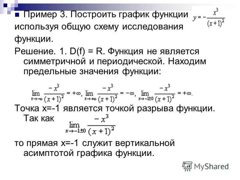 Пример 3. Построить график функции используя общую схему исследования функции. Решение. 1. D(f) = R. Функция не является симметричной и периодической. Находим предельные значения функции: Точка х=-1 является точкой разрыва функции. Так как то прямая