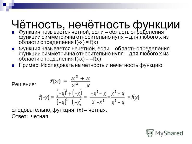 Чётность, нечётность функции Функция называется четной, если – область определения функции симметрична относительно нуля – для любого х из области определения f(-x) = f(x) Функция называется нечетной, если – область определения функции симметрична от