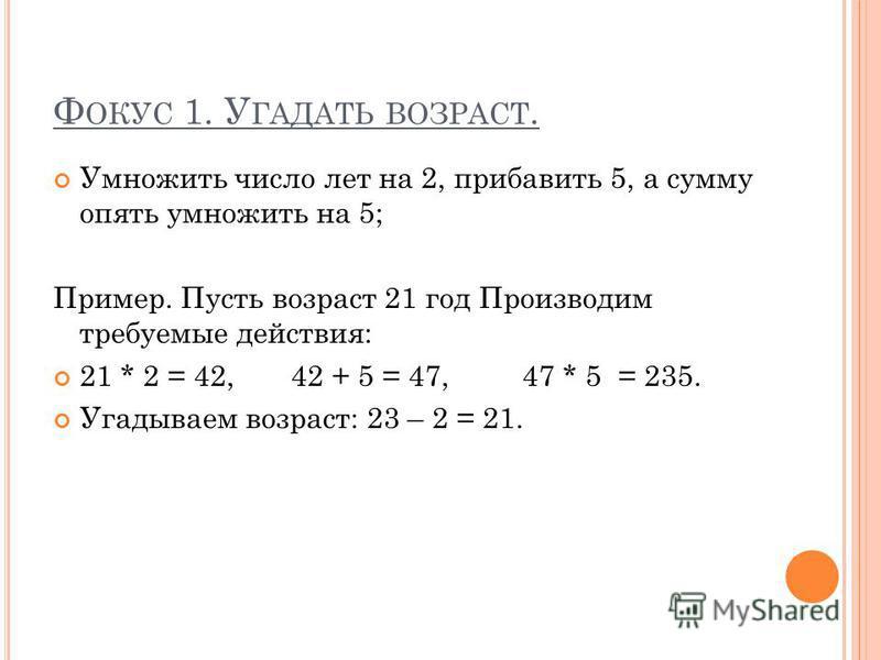 Ф ОКУС 1. У ГАДАТЬ ВОЗРАСТ. Умножить число лет на 2, прибавить 5, а сумму опять умножить на 5; Пример. Пусть возраст 21 год Производим требуемые действия: 21 * 2 = 42, 42 + 5 = 47, 47 * 5 = 235. Угадываем возраст: 23 – 2 = 21.