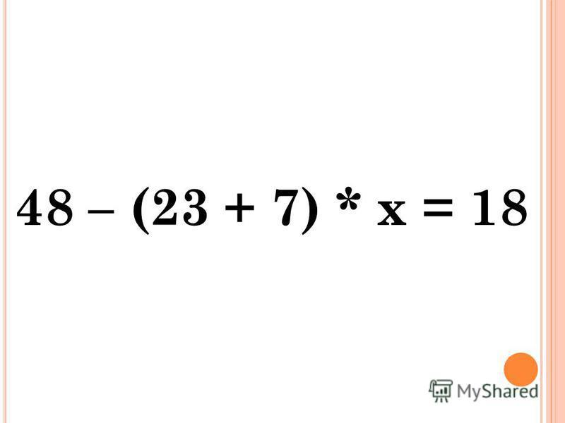 48 – (23 + 7) * х = 18