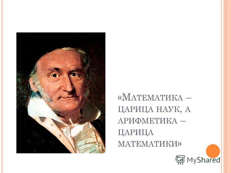 «М АТЕМАТИКА – ЦАРИЦА НАУК, А АРИФМЕТИКА – ЦАРИЦА МАТЕМАТИКИ »