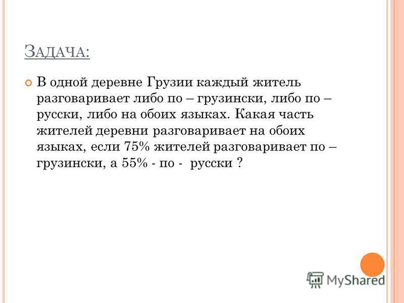 З АДАЧА : В одной деревне Грузии каждый житель разговаривает либо по – грузински, либо по – русски, либо на обоих языках. Какая часть жителей деревни разговаривает на обоих языках, если 75% жителей разговаривает по – грузински, а 55% - по - русски ?