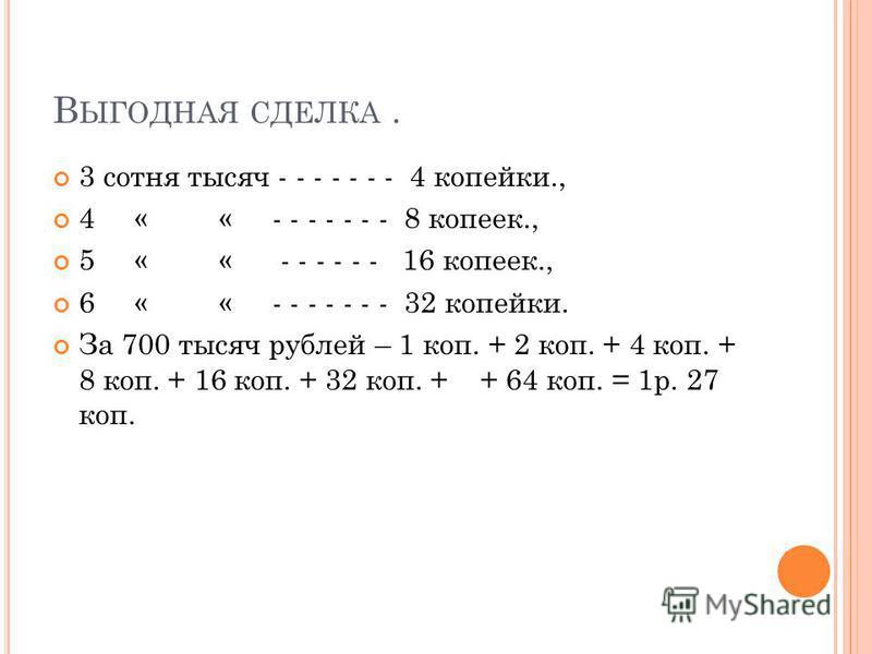 В ЫГОДНАЯ СДЕЛКА. 3 сотня тысяч - - - - - - - 4 копейки., 4 « « - - - - - - - 8 копеек., 5 « « - - - - - - 16 копеек., 6 « « - - - - - - - 32 копейки. За 700 тысяч рублей – 1 коп. + 2 коп. + 4 коп. + 8 коп. + 16 коп. + 32 коп. + + 64 коп. = 1 р. 27 к