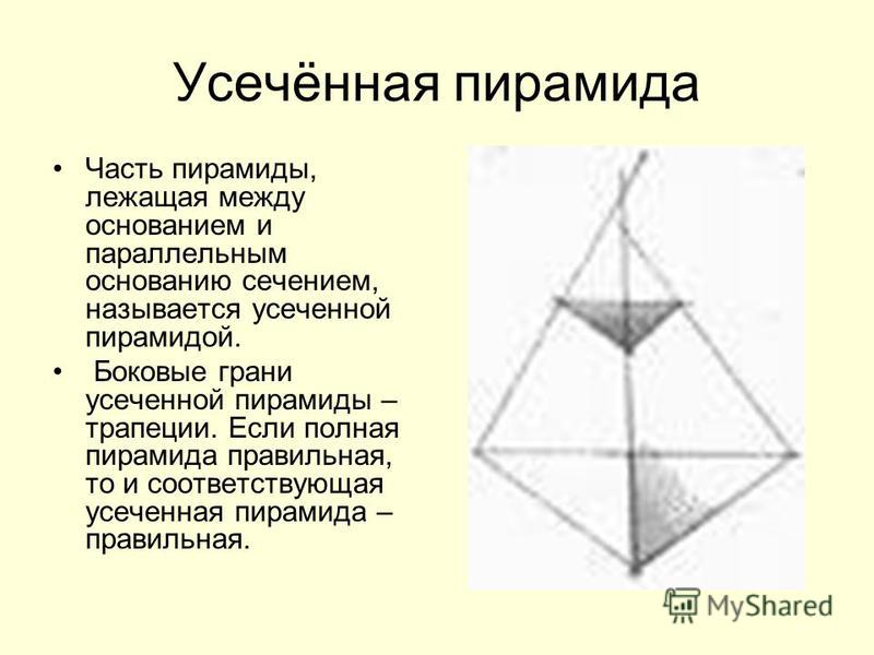 Усечённая пирамида Часть пирамиды, лежащая между основанием и параллельным основанию сечением, называется усеченной пирамидой. Боковые грани усеченной пирамиды – трапеции. Если полная пирамида правильная, то и соответствующая усеченная пирамида – пра