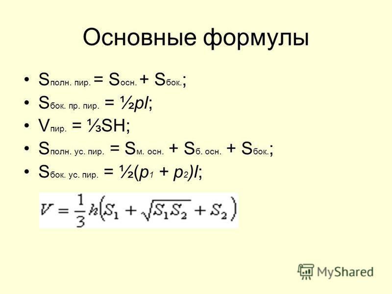 Основные формулы S полн. пир. = S осн. + S бок. ; S бок. пр. пир. = ½pl; V пир. = SН; S полн. ус. пир. = S м. осн. + S б. осн. + S бок. ; S бок. ус. пир. = ½(р 1 + p 2 )l;