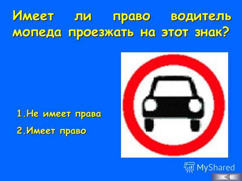 Имеет ли право водитель мопеда проезжать на этот знак? 1. Н е имеет права 2. И меет право