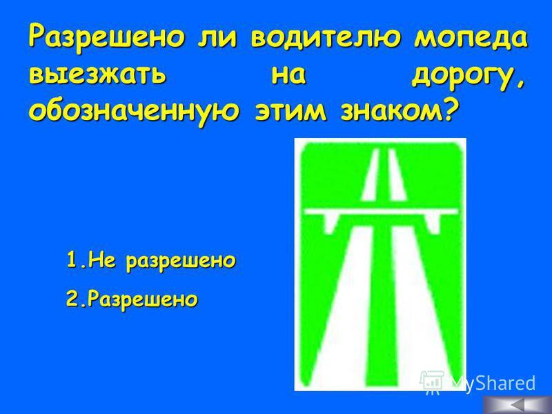 Разрешено ли водителю мопеда выезжать на дорогу, обозначенную этим знаком? 1. Н е разрешено 2. Р азрешено